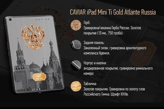 Потрясающе живописный, контрастный и притягательный тандем золота и титана использовали ювелиры Caviar, чтобы подчеркнуть одновременно силу и щедрость, величие и выносливость, несокрушимость и богатство России. Перенося дизайн уже культового телефона Caviar Ti Atlante Russia на поверхность iPad Mini, ювелиры сохранили все те же великолепие и роскошь, которые покорили клиентов во внешнем виде смартфона. Изображение Ансамбля Московского Кремля нанесенное с помощью тончайшего метода гильоширования, золотой Государственный Герб и табличка гордо несущая на себе строки из гимна: «Россия священная наша держава. Россия любимая наша страна» - вместе образую запоминающийся и действительно выдающийся дизайн.